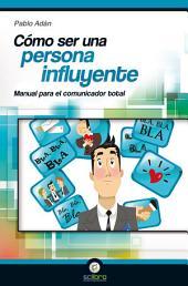 Cómo ser una persona influyente.: Manual para el Comunicador Total