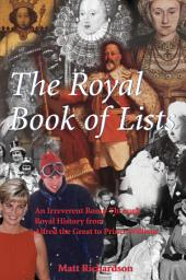 The Royal Book of Lists: An Irreverent Romp Through British Royal History from Alfred the Great to Prince William