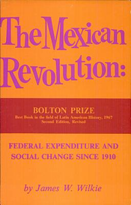 The Mexican Revolution  Federal Expenditure and Social Change Since 1910 PDF