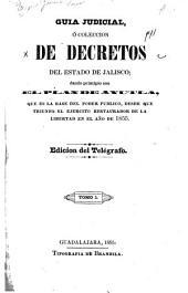 Guia judicial: ó coleccióon de decretos del estado de Jalisco; dando principio con el plan de Ayutla, que es la base del poder público, desde que triunfo el ejercito restaurador de la libertad en el año de 1855