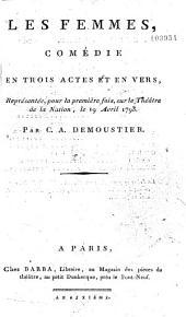 Les Femmes : comédie en trois actes, et en vers, représentée pour la première fois sur le théâtre de la Nation, le 19 avril 1793 par C. A. Demoustier