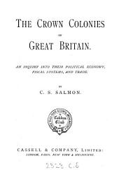 The Crown Colonies of Great Britain: An Inquiry Into Their Political Economy, Fiscal Systems, and Trade