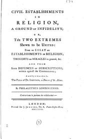Civil Establishments in Religion, a Ground of Infidelity: Or, the Two Extremes Shewn to be United: from An Essay on Establishments in Religion; Thoughts on Miracles in General, &c. And from Some Defences of Subscriptions, Written Against The Confessional; Particularly, the Plea of Dr. Ibbetson, ... By Philalethes Londiniensis