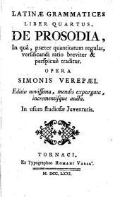 Latinae grammatices liber quartus, de prosodia, in quâ, praeter quantitatum regulas, versificandi ratio breviter & perspicue traditur: opera