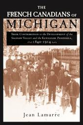 The French Canadians of Michigan: Their Contribution to the Development of the Saginaw Valley and the Keweenaw Peninsula, 1840-1914