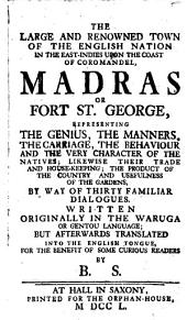 The Large And Renowned Town Of The English Nation In The East-Indies Upon The Coast Of Coromandel, Madras Or Fort St. George, Representing The Genius, The Manners, The Carriage, The Behaviour And The Very Character Of The Natives; Likewise Their Trade And House-Keeping; The Product Of The Country And Usefulness Of The Gardens, By Way Of Thirty Familiar Dialogues ; Written Originally In The Waruga Or Gentou Language; But Afterwards Translated Into The English Tongue, For The Benefit Of Some Curios Readers By B. S.