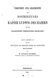 Urkunden zur Geschichte des Römerzuges Kaiser Ludwig des Baiern und der italienischen Verhältnisse seiner Zeit