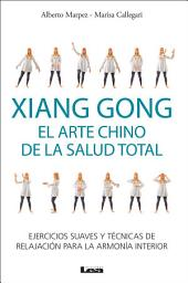 Xiang Gong, el arte chino de la salud total: Ejercicios suaves y técnicas de relajación para la armonía interior.