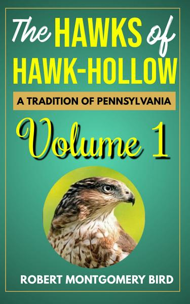 Download THE HAWKS OF HAWK HOLLOW A TRADITION OF PENNSYLVANIA VOLUME 1 BY ROBERT MONTGOMERY BIRD Book