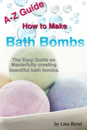 A-Z Guide How to Make Bath Bombs: Easy Guide on Masterfully creating beautiful bath bombs.