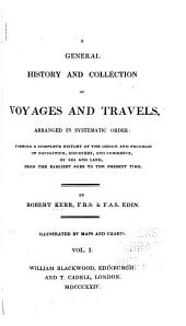 A General History and Collection of Voyages and Travels, Arranged in Systematic Order: Forming a Complete History of the Origin and Progress of Navigation, Discovery, and Commerce, by Sea and Land, from the Earliest Ages to the Present Time, Volume 1