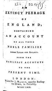 An extinct peerage of England; containing an account of all those noble families whose titles are extinct. From the earliest accounts to the present time