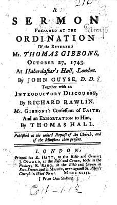 A Sermon  on Phil  i  9 11  preached at the ordination of     T  Gibbons     Together with an introductory discourse by R  Rawlin  Mr  Gibbons s Confession of Faith and an Exhortation to him by T  Hall  etc