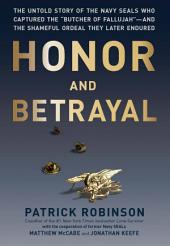 """Honor and Betrayal: The Untold Story of the Navy SEALs Who Captured the """"""""Butcher of Fallujah""""""""--and the Shameful Ordeal They Later Endured"""