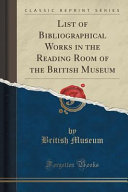 List of Bibliographical Works in the Reading Room of the British Museum  Classic Reprint  PDF