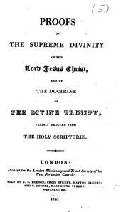 Proofs of the supreme divinity of the Lord Jesus Christ, and of the doctrine of the Divine Trinity, plainly deduced from the Holy Scriptures