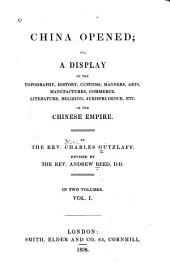 China Opened; Or: A Display of the Topography, History, Customs, Manners, Arts, Manufactures, Commerce, Literature, Religion, Jurisprudence, Etc, of the Chinese Empire, Volume 1
