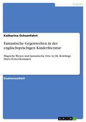 Fantastische Gegenwelten in der englischsprachigen Kinderliteratur: Magische Wesen und fantastische Orte in J.K. Rowlings Harry-Potter-Romanen