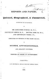 Reports and Papers, Political, Geographical, & Commercial Submitted to Government by Alexander Burnes, Lieutenant Leech, Doctor Lord, and Lieutenant Wood, Employed on Missions in the Years 1835-36-37 in Scinde, Affghanisthan, and Adjacent Countries