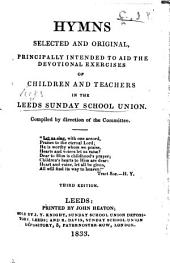 Hymns Selected and Original, principally intended to aid the devotional exercises of children and teachers in the Leeds Sunday School Union. Compiled by direction of the Committee. Third edition. [The editor's advertisement signed: I. P. C., i.e. John P. Clapham.]