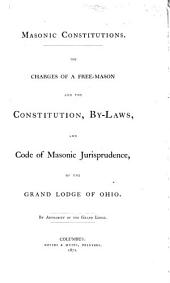 Masonic Constitutions: The Charges of a Free Mason, and the Constitution, By-laws, and Code of Masonic Jurisprudence of the Grand Lodge of Ohio