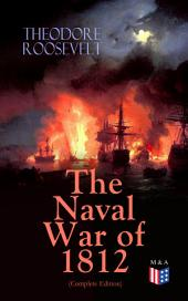 The Naval War of 1812 (Complete Edition): Causes & Declaration of the War, Maritime Forces of Great Britain and the U.S., Naval Weapons and Technologies, Officers and Sailors of the War, Battles (Campaigns on the Ocean and the Great Lakes)