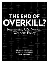 The End of Overkill: Reassessing U.S. Nuclear Weapons Policy