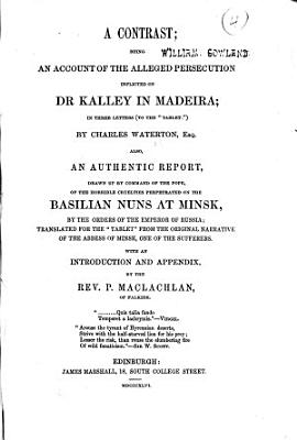 A Contrast  being an account of the alleged persecution inflicted on Dr  Kalley in Madeira     By Charles Waterton     Also  an authentic report     of the horrible cruelties perpetrated on the Basilian nuns at Minsk     translated     from the original narrative of the Abbess of Minsk     With an introduction and appendix by the Rev  P  Maclachlan PDF