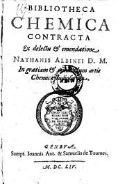 Bibliotheca Chemica Contracta Ex delectu & emendatione Nathanis Albinei D. M. In gratiam & commodum artis Chemicae studiosorum