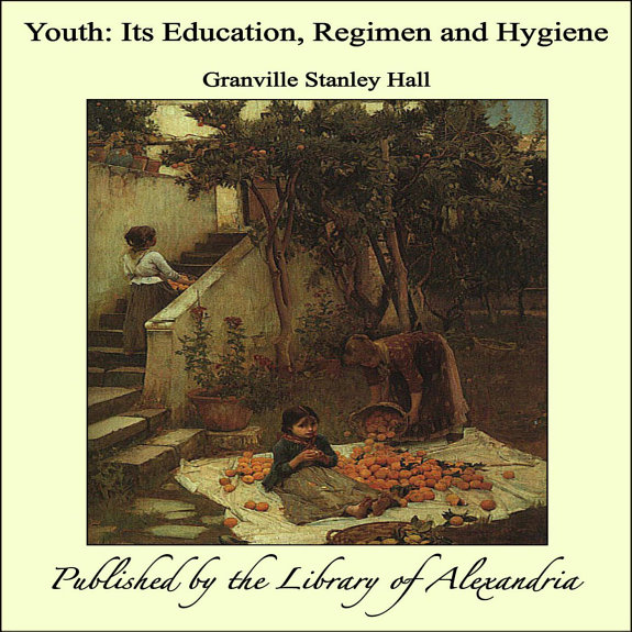 Youth: Its Education, Regimen and Hygiene