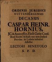 Ordinis Juridici Wittenbergensis Decanus Caspar Heinr. Hornius, JC. & Antecessor, Elect. Curiae Consistorii Eccles. & Scab. nec non Judicii Provinc. in Lusatia inferiori Assessor Lectori Benevolo S.