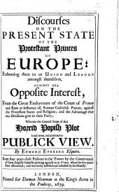 Discourses on the present state of the Protestant Princes of Europe: exhorting them to an union ... against ... the endeavours of the Court of France and Rome to influence all Roman Catholick princes, against the Protestant states and religion, etc