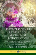 The Work of Art in the Age of Mechanical Reproduction: An Influential Essay of Cultural Criticism; The History and Theory of Art