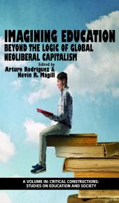 Imagining Education: Beyond the Logic Of Global Neoliberal Capitalism