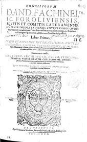 Consiliorum D.And. Fachinei ... liber primus: in quo quaestiones intricatissimae, ciuiles et criminales, hodierno, tam germanarum, quam italorum, hispanorum ac gallorum, foro ac quotidianae praxi accommodatissimae, exacte discutiuntur [et] remotis abicibus, nodis, ac funiculis contrariis deciduntur ...