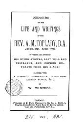 Memoirs of the Life and Writings of the Rev. A.M. Toplady, B.A. (born, 1740. Died, 1778): To which are Appended His Dying Avowal, Last Will and Testament, and Copious Extracts from His Diary