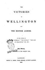 The Victories of Wellington and the British Armies by the Author of Stories of Waterloo, The Bivouac, The Life of Wellington, Etc