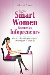 How Smart Women Succeed as Infopreneurs: The A to Z of Making Money With Information Marketing