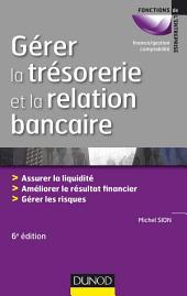 Gérer la trésorerie et la relation bancaire - 6e éd.: Assurer la liquidité. Améliorer le résultat financier. Gérer les risques
