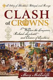 Clash of Crowns: William the Conqueror, Richard Lionheart, and Eleanor of Aquitaine—A Story of Bloodshed, Betrayal, and Revenge