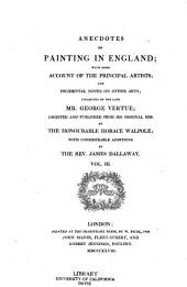 Anecdotes of painting in England: with some account of the principal artists; and incidental notes on other arts, Volume 3