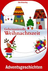Geheimnisvolle Weihnachtszeit: Geschichten und Märchen für Kinder zur Advents- und Weihnachtszeit