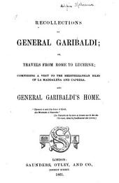 Recollections of General Garibaldi, Or, Travels from Rome to Lucerne: Comprising a Visit to the Mediterranean Isles of La Maddalena and Caprera, and General Garibaldi's Home