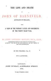 The Life and Death of John of Barneveld, Advocate of Holland: With a View of the Primary Causes and Movements of the Thirty Years ̕War, Volume 2