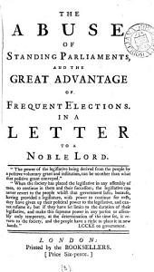 The Abuse of Standing Parliaments, and the Great Advantage of Frequent Elections. In a Letter to a Noble Lord