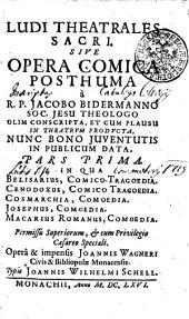 LUDI THEATRALES SACRI. SIVE OPERA COMICA POSTHUMA a R. P. JACOBO BIDERMANNO SOC. JESU THEOLOGO OLIM CONSCRIPTA, ET CUM PLAUSU IN THEATRVM PRODVCTA, NUNC BONO JUVENTUTIS IN PUBLICUM DATA.: IN QUA BELISARIUS, COMICO- TRAGOEDIA, CENODOXUS, COMICO TRAGOEDIA, COSMARCHIA, COMOEDIA. jOSEPHUS, COMOEDIA. MACARIUS ROMANUS, COMOEDIA. PARS PRIMA, Page 1