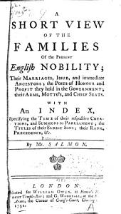 A Short View of the Families of the Present English Nobility: Their Marriages, Issue, and Immediate Ancestors ; the Posts of Honour and Profit They Hold in the Government ; Their Arms, Mottos, and Chief Seats ; with an Index, Specifying the Time of Their Respective Creations, and Summons to Parliament ; the Titles of Their Eldest Sons ; Their Rank, Precedence, &c
