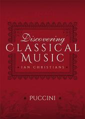 Discovering Classical Music: Puccini: His Life, The Person, His Music
