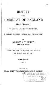 History of the Conquest of England by the Normans: Its Causes, and Its Consequences, in England, Scotland, Ireland, & on the Continent, Volume 1