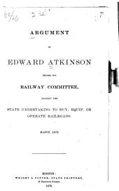 Argument of Edward Atkinson Before the Railway Committee, Against the State Undertaking to Buy, Equip, Or Operate Railroads. March, 1873